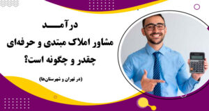 درآمد مشاور املاک مبتدی و حرفهای چقدر و چگونه است؟ (در تهران و...)